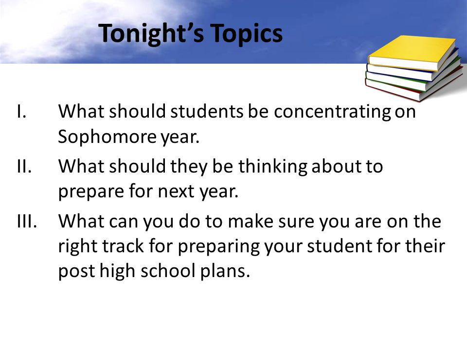 Tonight's Topics What should students be concentrating on Sophomore year. What should they be thinking about to prepare for next year.