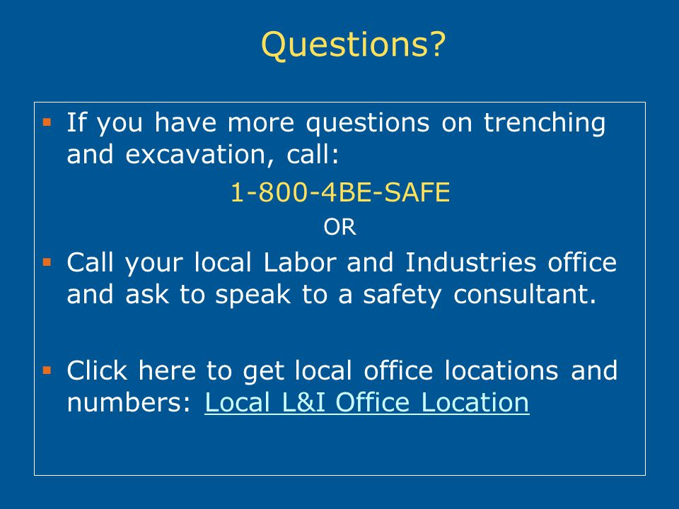 Questions If you have more questions on trenching and excavation, call: 1-800-4BE-SAFE. OR.