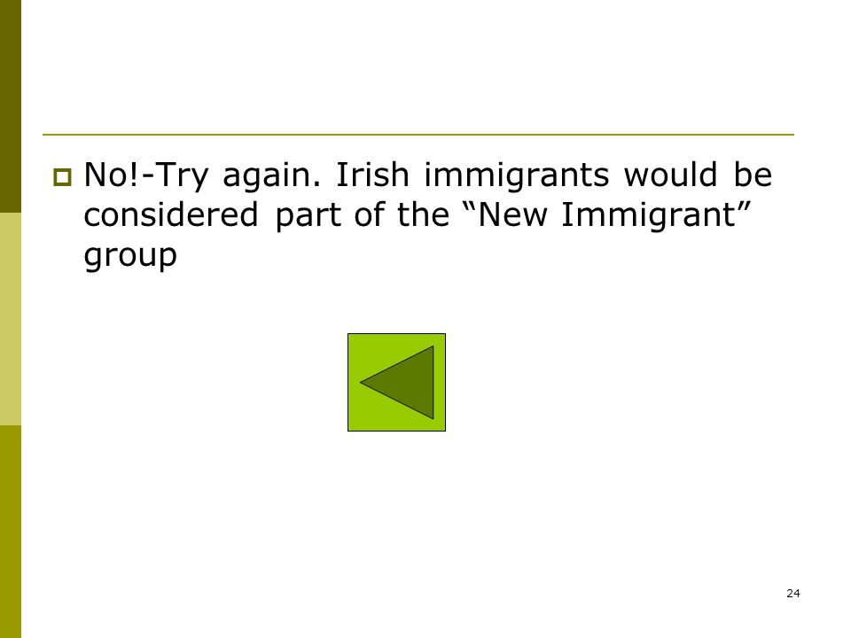 No!-Try again. Irish immigrants would be considered part of the New Immigrant group