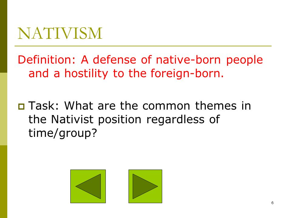 NATIVISM Definition: A defense of native-born people and a hostility to the foreign-born.