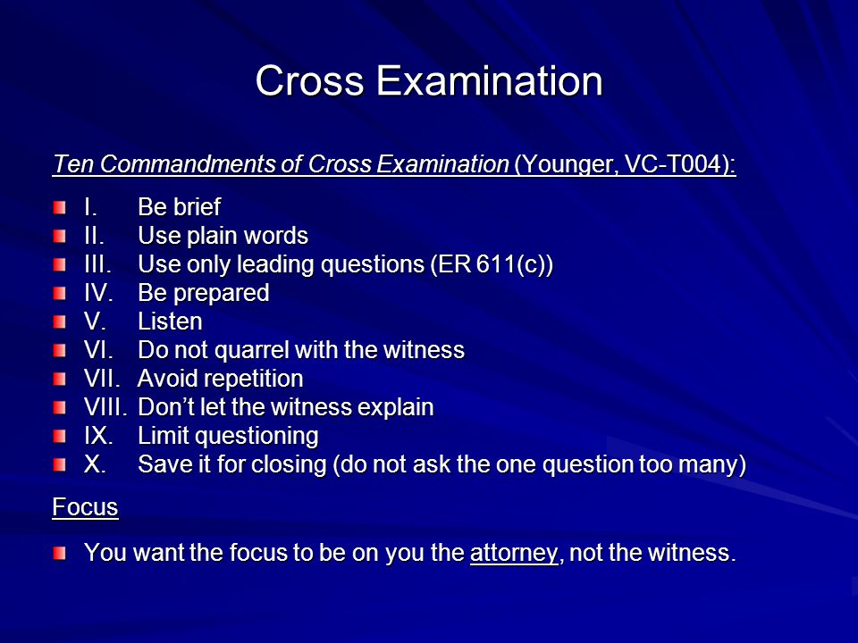 Cross Examination Ten Commandments of Cross Examination (Younger, VC-T004): I. Be brief. II. Use plain words.