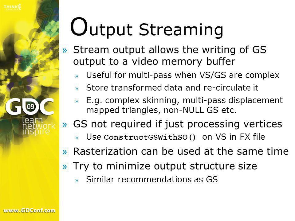 Output Streaming Stream output allows the writing of GS output to a video memory buffer. Useful for multi-pass when VS/GS are complex.