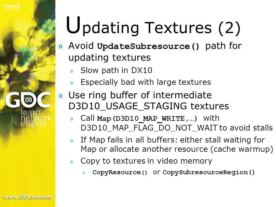 Updating Textures (2) Avoid UpdateSubresource() path for updating textures. Slow path in DX10. Especially bad with large textures.