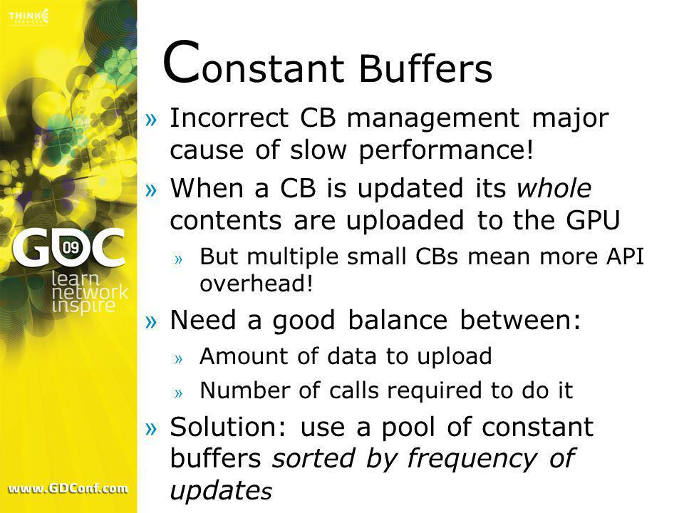 Constant Buffers Incorrect CB management major cause of slow performance! When a CB is updated its whole contents are uploaded to the GPU.