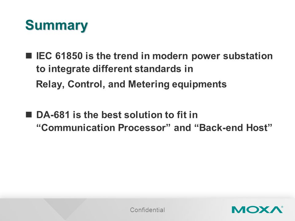 Summary IEC 61850 is the trend in modern power substation to integrate different standards in. Relay, Control, and Metering equipments.