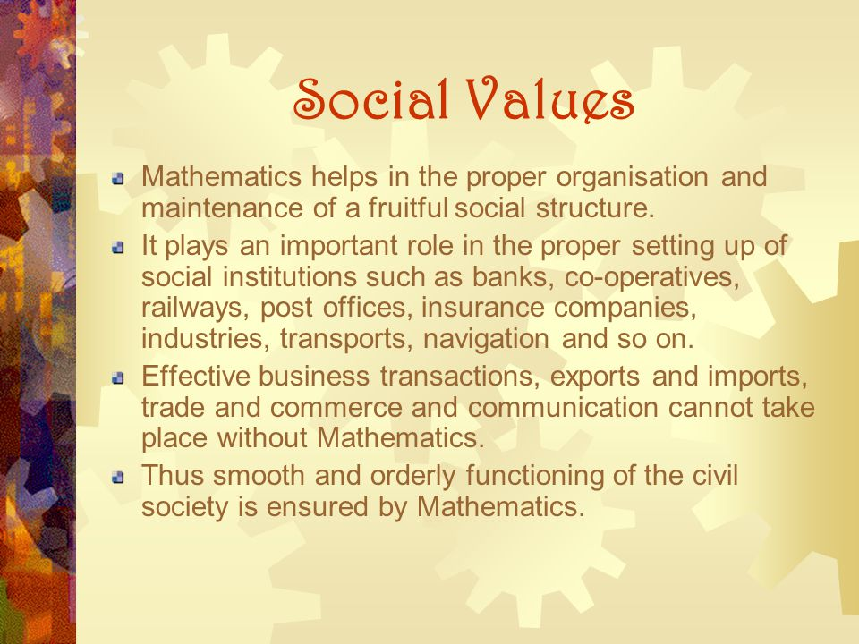 Social Values Mathematics helps in the proper organisation and maintenance of a fruitful social structure.