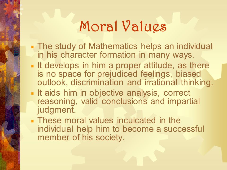 Moral Values The study of Mathematics helps an individual in his character formation in many ways.