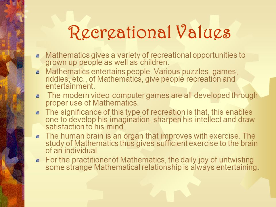Recreational Values Mathematics gives a variety of recreational opportunities to grown up people as well as children.