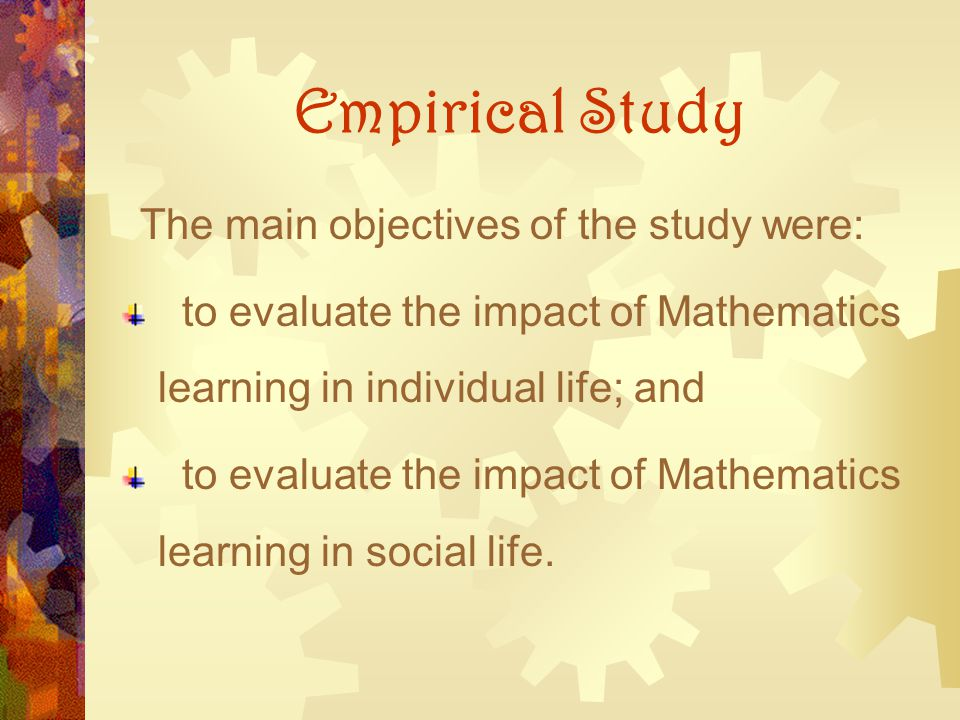 Empirical Study The main objectives of the study were: to evaluate the impact of Mathematics learning in individual life; and.