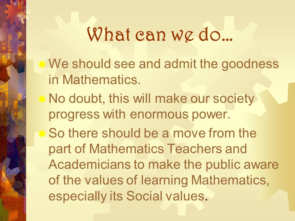 What can we do… We should see and admit the goodness in Mathematics.