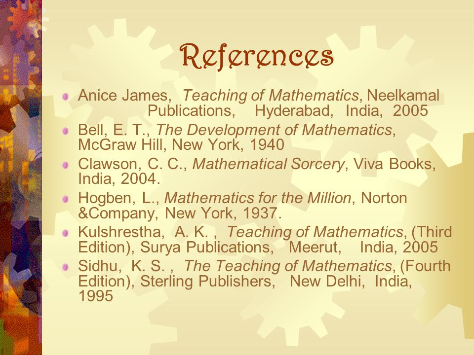 References Anice James, Teaching of Mathematics, Neelkamal Publications, Hyderabad, India, 2005.