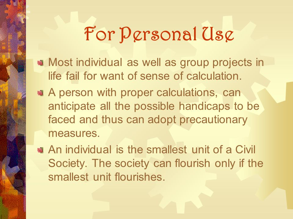 For Personal Use Most individual as well as group projects in life fail for want of sense of calculation.