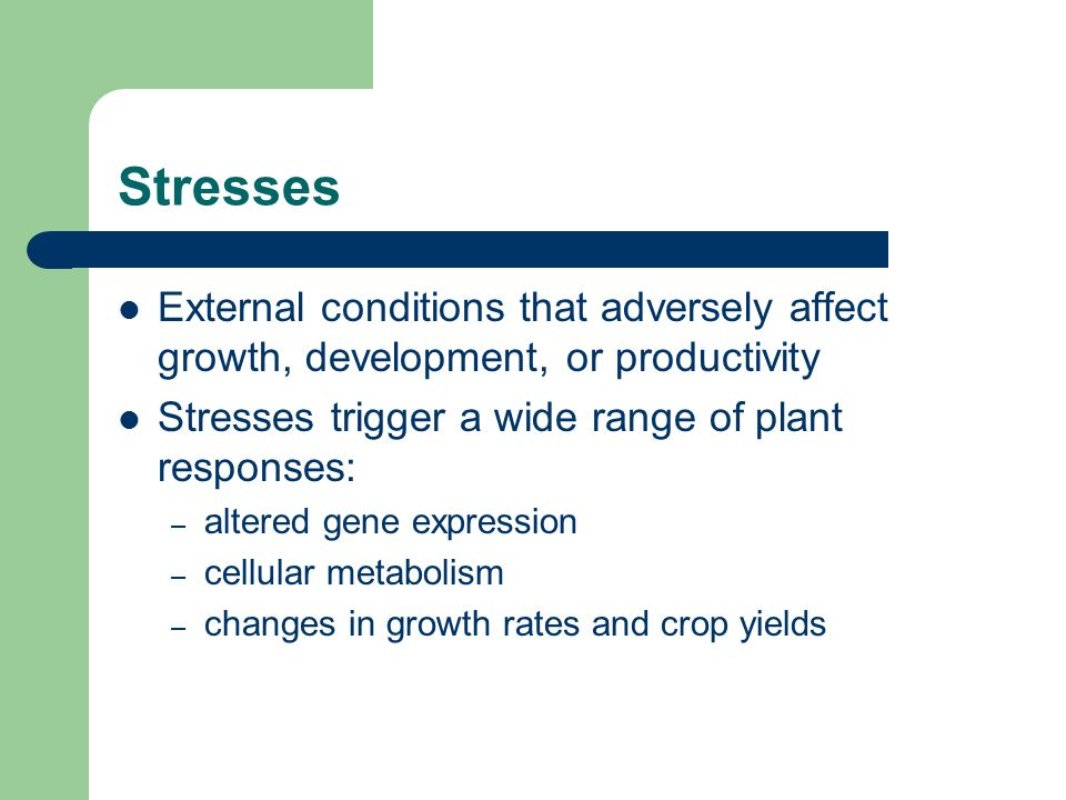 Stresses External conditions that adversely affect growth, development, or productivity. Stresses trigger a wide range of plant responses: