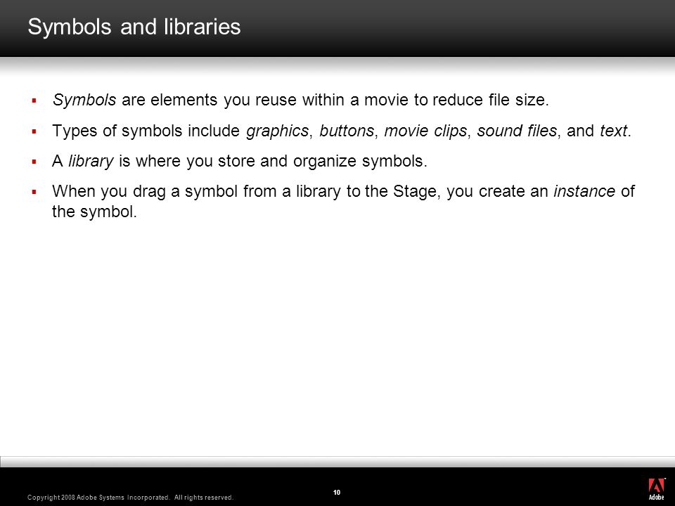 Symbols and libraries Symbols are elements you reuse within a movie to reduce file size.