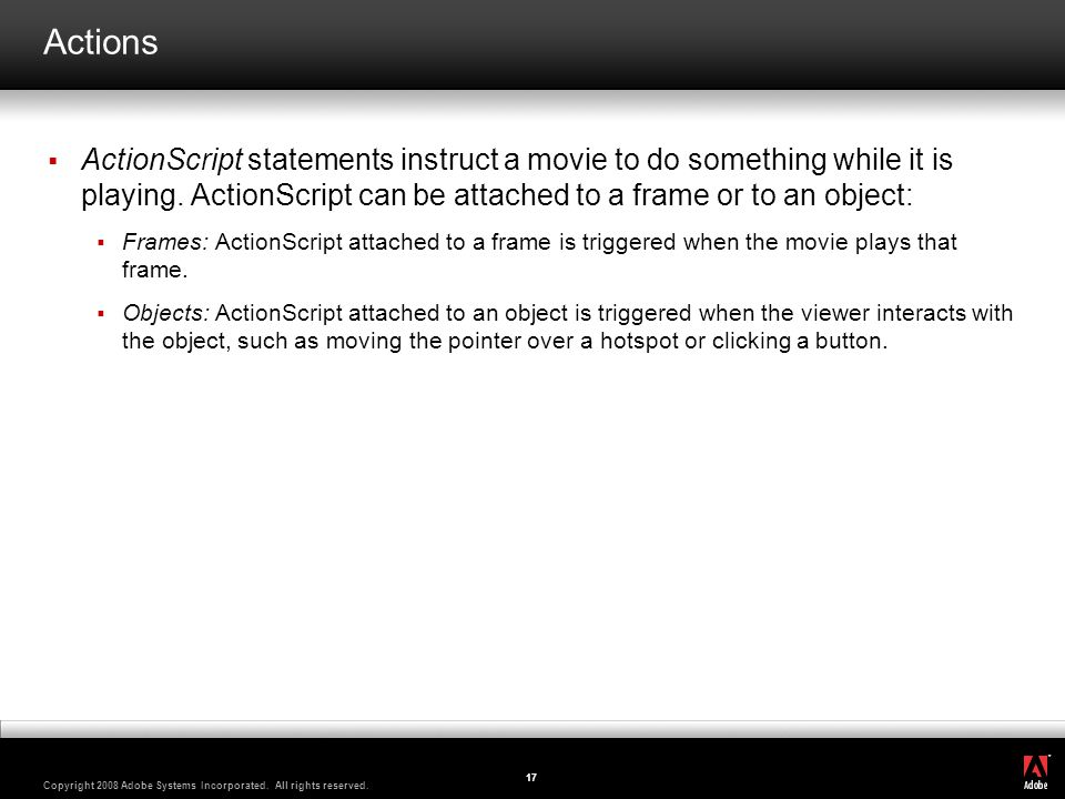 Actions ActionScript statements instruct a movie to do something while it is playing. ActionScript can be attached to a frame or to an object: