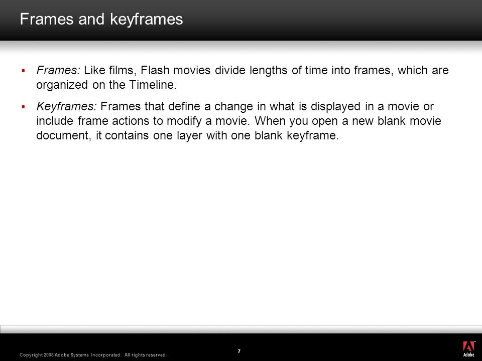 Frames and keyframes Frames: Like films, Flash movies divide lengths of time into frames, which are organized on the Timeline.
