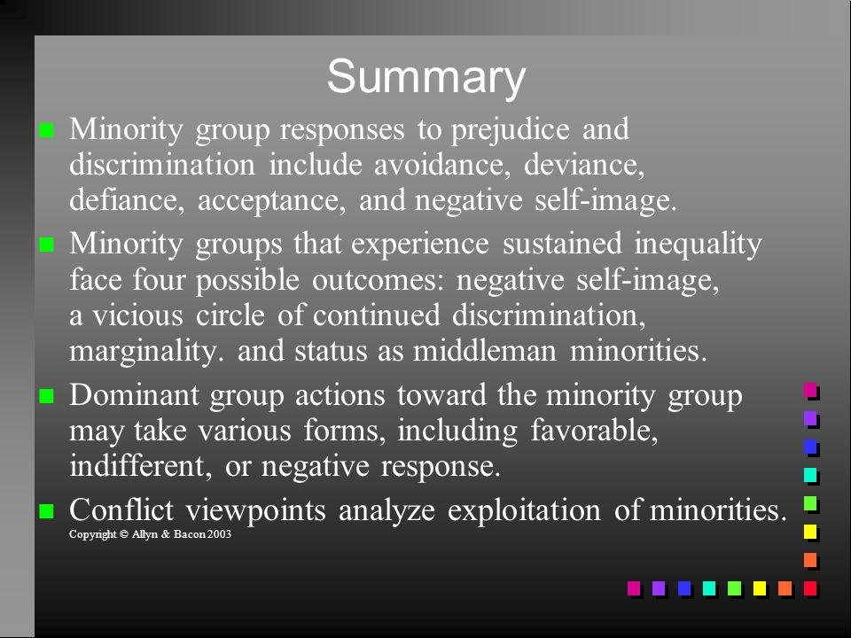 Summary Minority group responses to prejudice and discrimination include avoidance, deviance, defiance, acceptance, and negative self-image.