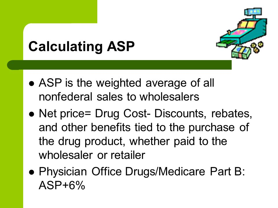 Calculating ASP ASP is the weighted average of all nonfederal sales to wholesalers.