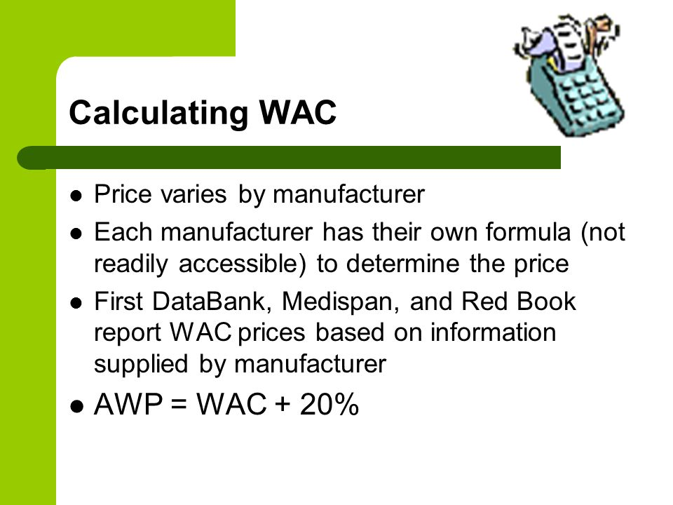 Calculating WAC AWP = WAC + 20% Price varies by manufacturer