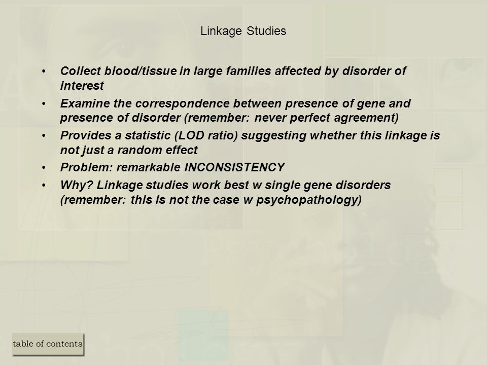 Linkage Studies Collect blood/tissue in large families affected by disorder of interest.