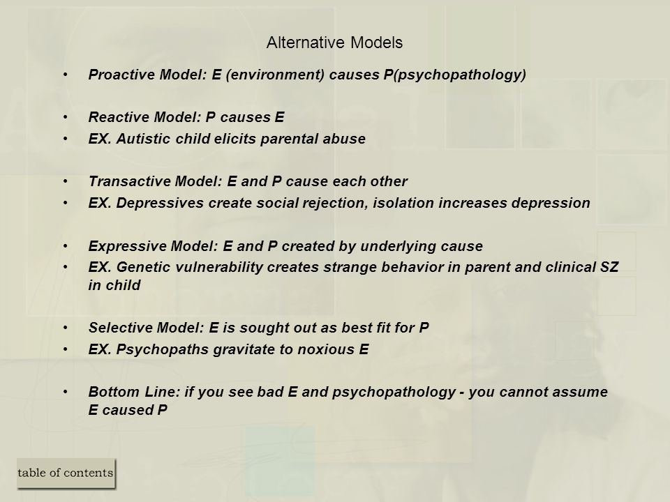 Alternative Models Proactive Model: E (environment) causes P(psychopathology) Reactive Model: P causes E.