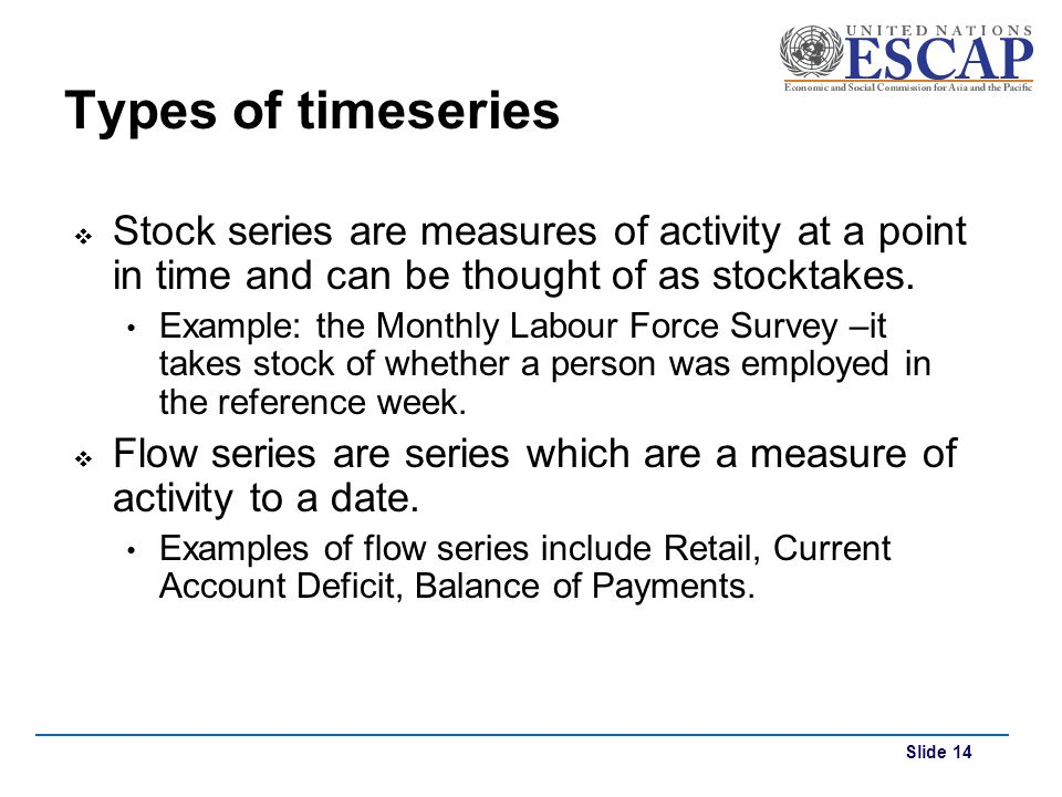 Types of timeseries Stock series are measures of activity at a point in time and can be thought of as stocktakes.