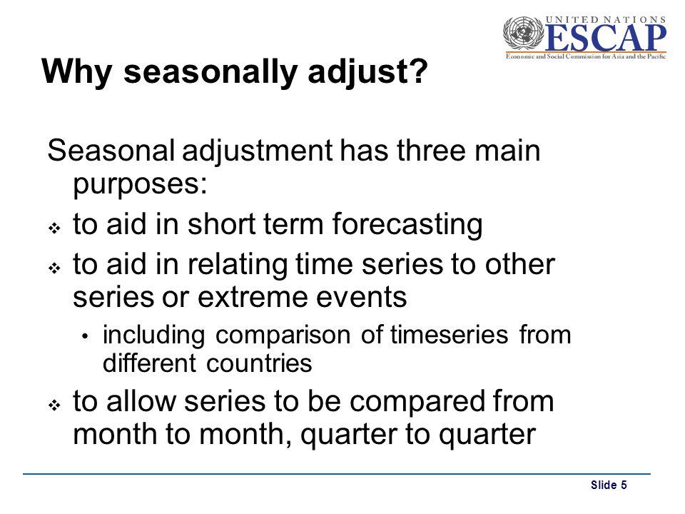 Why seasonally adjust Seasonal adjustment has three main purposes: