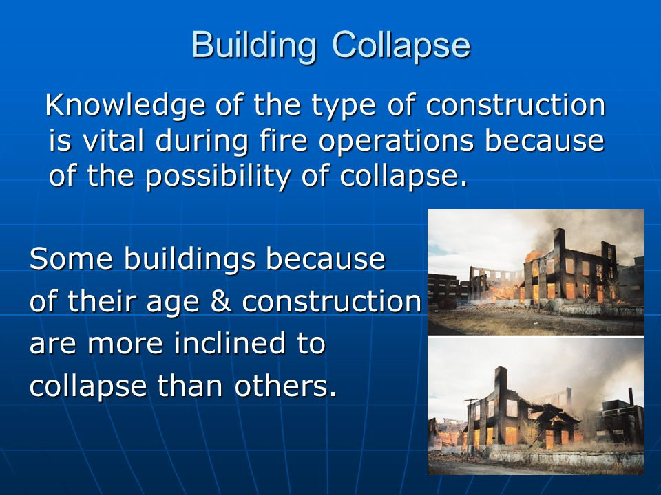 Building Collapse Knowledge of the type of construction is vital during fire operations because of the possibility of collapse.