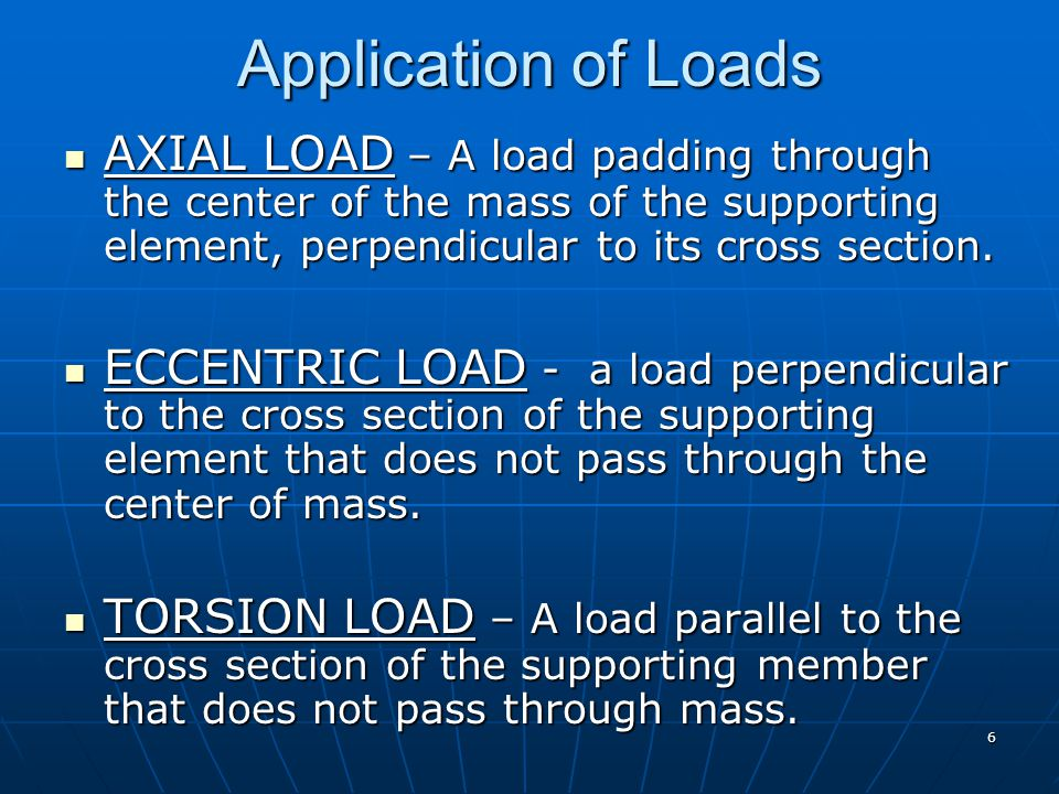 Application of Loads AXIAL LOAD – A load padding through the center of the mass of the supporting element, perpendicular to its cross section.