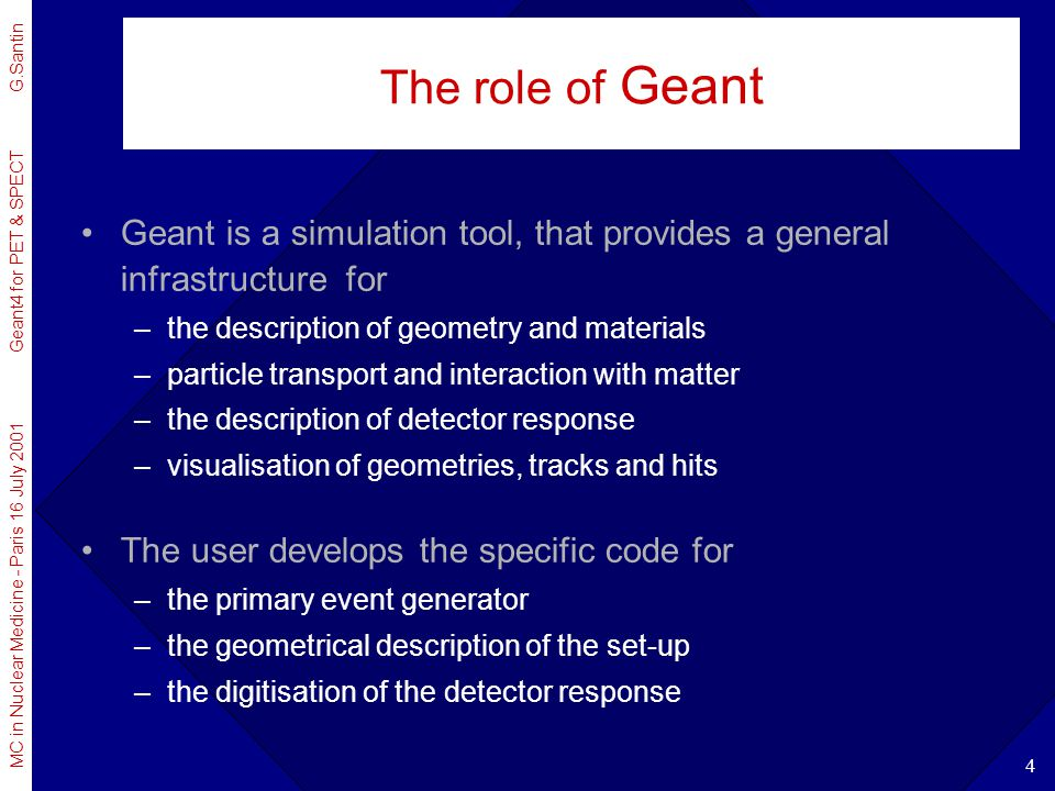 The role of Geant Geant is a simulation tool, that provides a general infrastructure for. the description of geometry and materials.