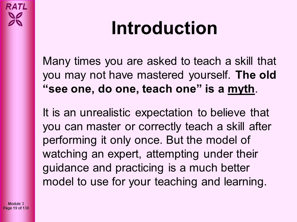 Introduction Many times you are asked to teach a skill that you may not have mastered yourself. The old see one, do one, teach one is a myth.