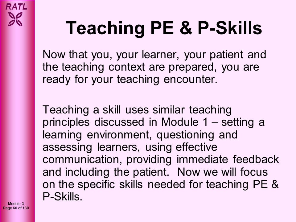 Teaching PE & P-Skills Now that you, your learner, your patient and the teaching context are prepared, you are ready for your teaching encounter.
