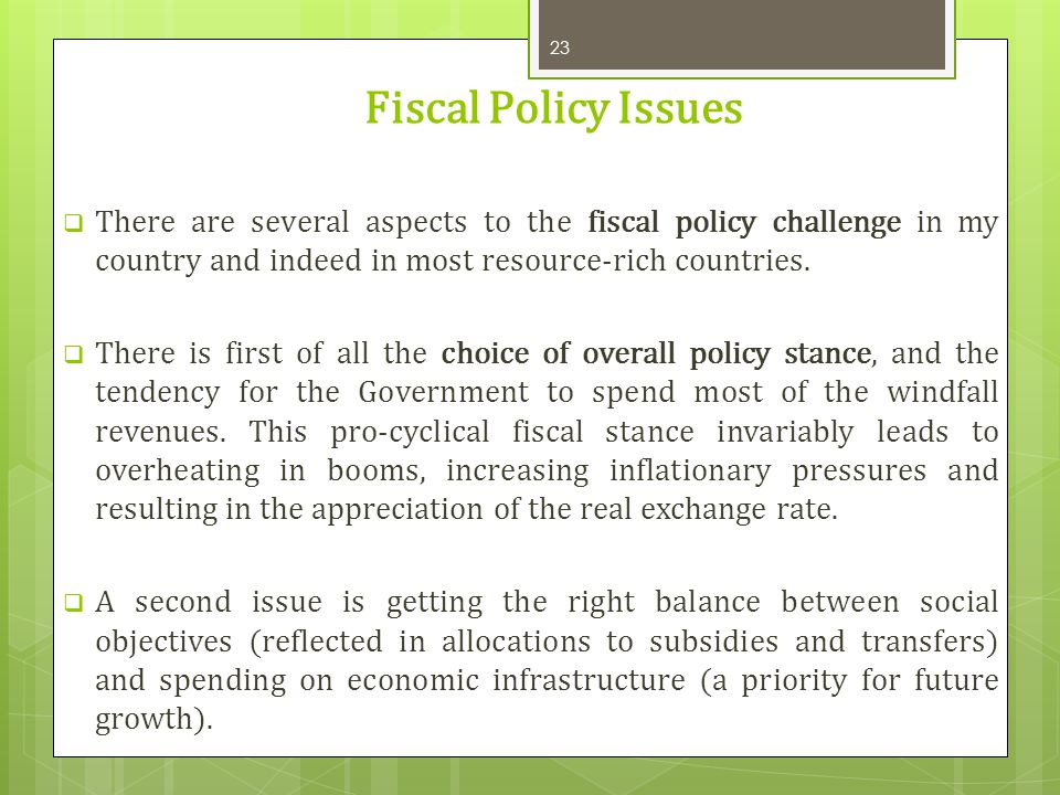 Fiscal Policy Issues There are several aspects to the fiscal policy challenge in my country and indeed in most resource-rich countries.