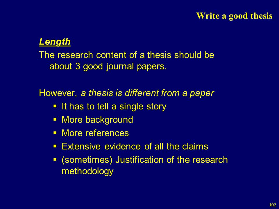 Write a good thesis Length. The research content of a thesis should be about 3 good journal papers.