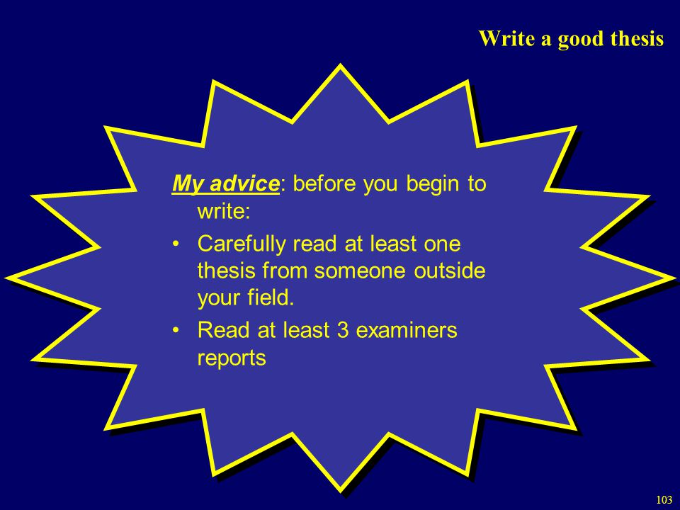 Write a good thesis My advice: before you begin to write: Carefully read at least one thesis from someone outside your field.