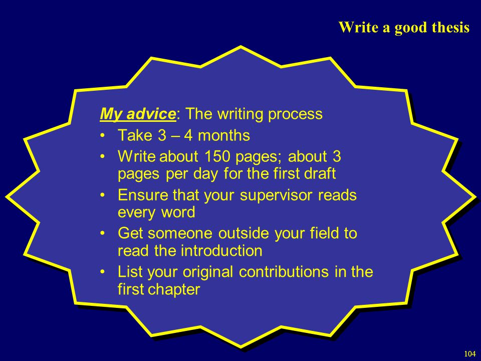 Write a good thesis My advice: The writing process. Take 3 – 4 months. Write about 150 pages; about 3 pages per day for the first draft.
