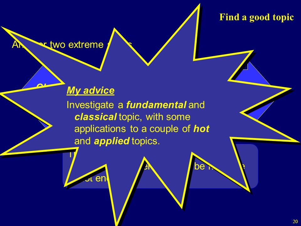 Find a good topic My advice. Investigate a fundamental and classical topic, with some applications to a couple of hot and applied topics.