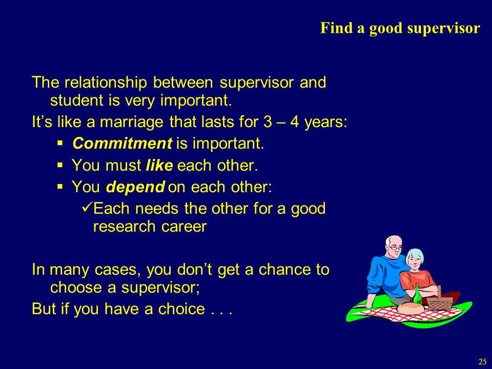 Find a good supervisor The relationship between supervisor and student is very important. It's like a marriage that lasts for 3 – 4 years: