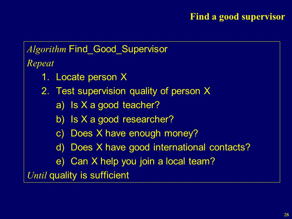 Find a good supervisor Algorithm Find_Good_Supervisor. Repeat. Locate person X. Test supervision quality of person X.
