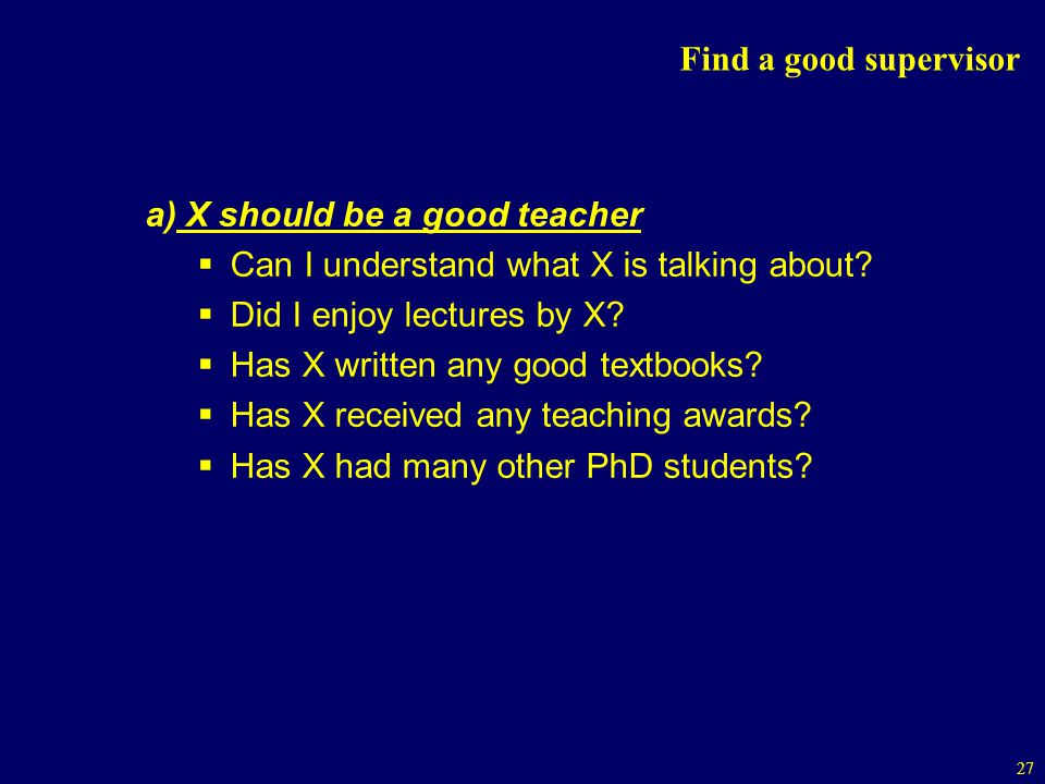 Find a good supervisor a) X should be a good teacher. Can I understand what X is talking about Did I enjoy lectures by X