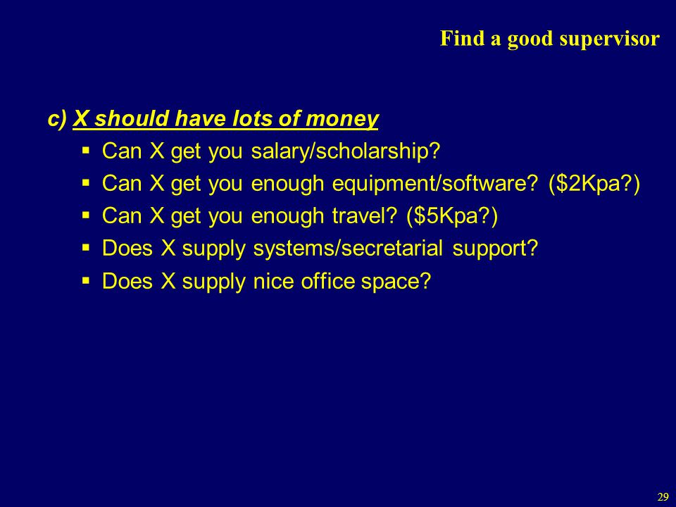 Find a good supervisor c) X should have lots of money. Can X get you salary/scholarship Can X get you enough equipment/software ($2Kpa )