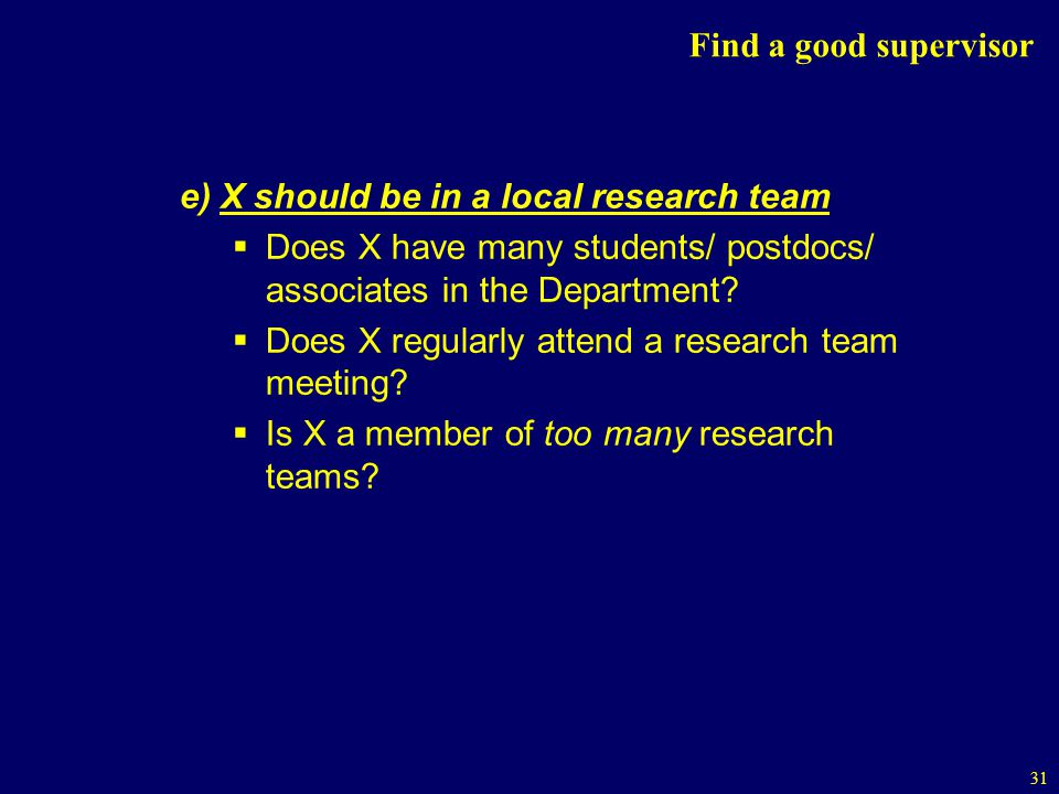Find a good supervisor e) X should be in a local research team. Does X have many students/ postdocs/ associates in the Department