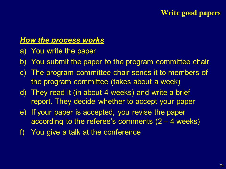 Write good papers How the process works. You write the paper. You submit the paper to the program committee chair.