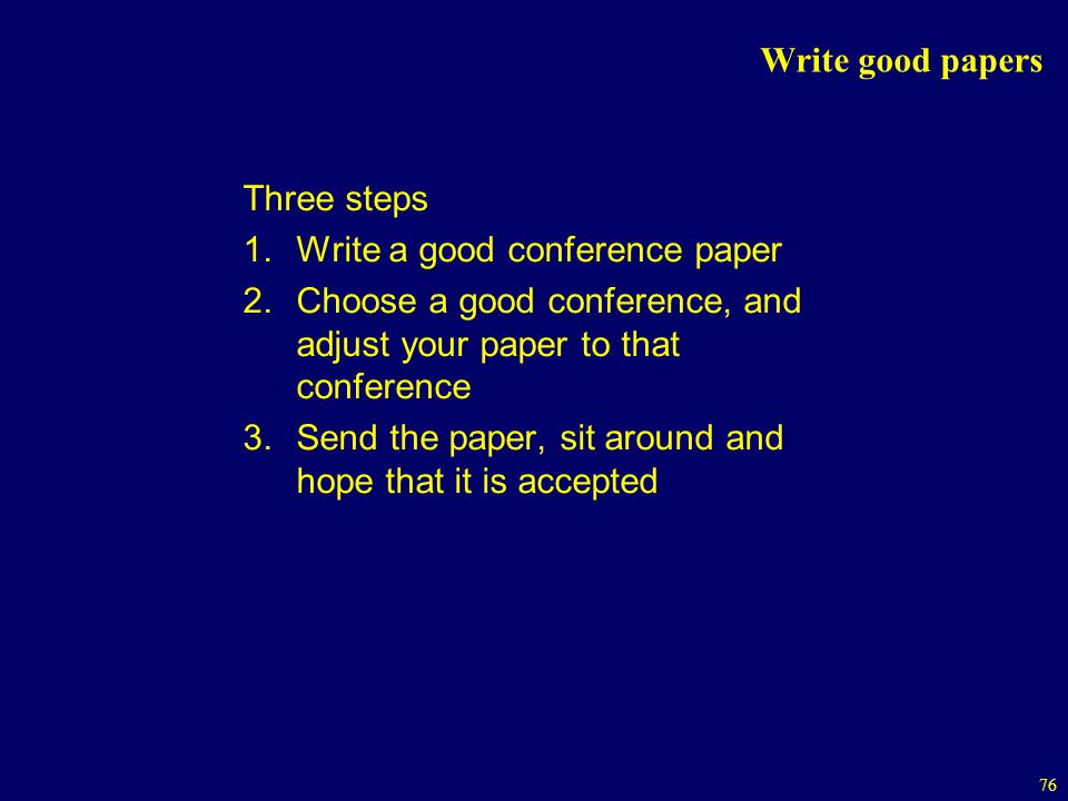 Write good papers Three steps. Write a good conference paper. Choose a good conference, and adjust your paper to that conference.