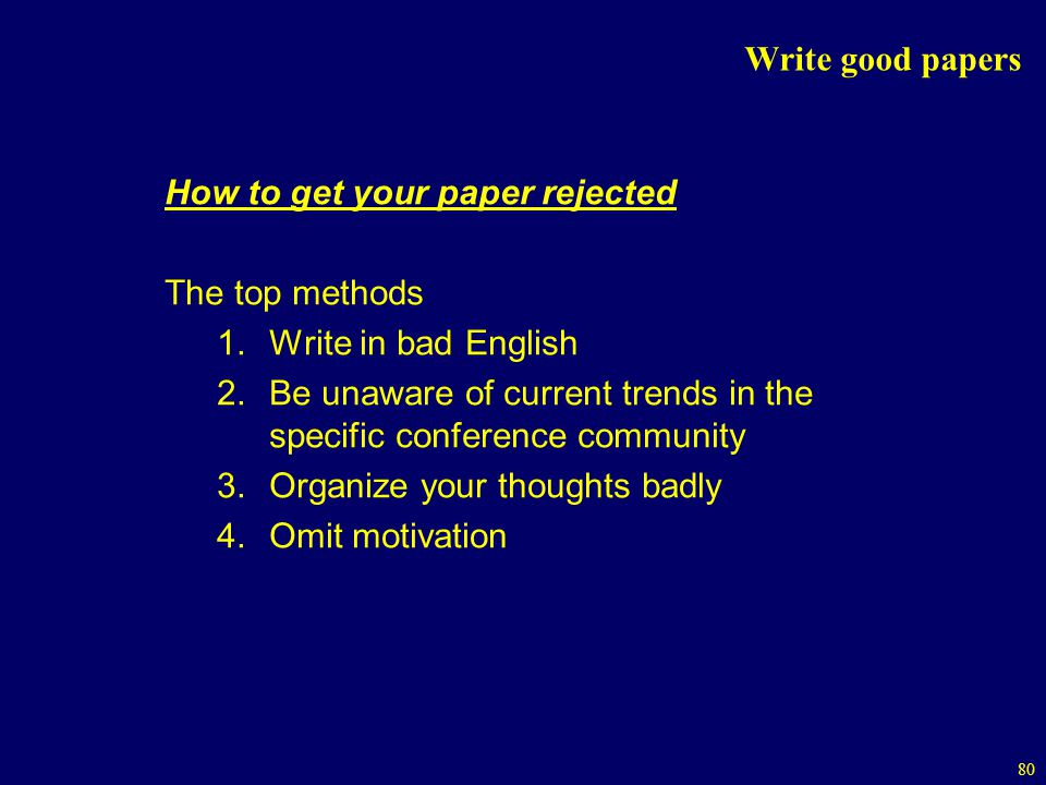 Write good papers How to get your paper rejected. The top methods. Write in bad English.