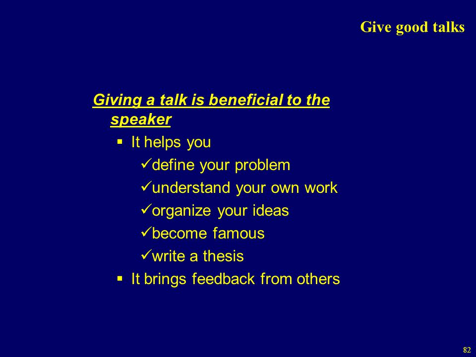 Give good talks Giving a talk is beneficial to the speaker. It helps you. define your problem. understand your own work.