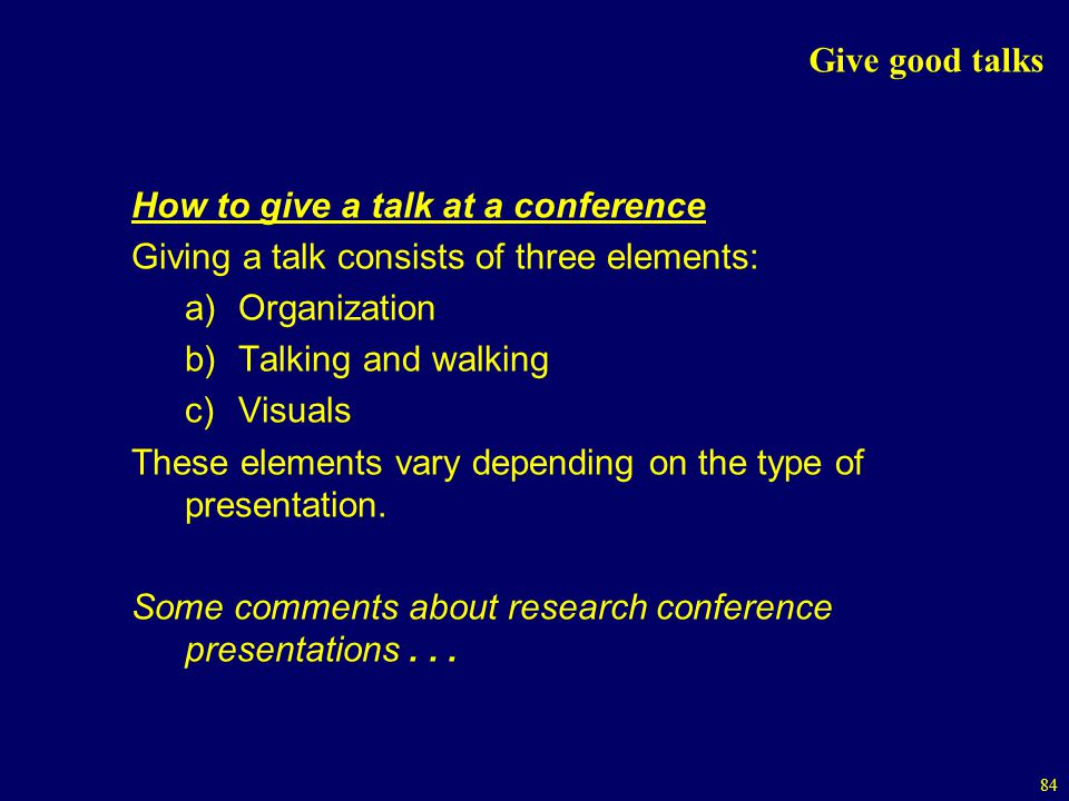 Give good talks How to give a talk at a conference. Giving a talk consists of three elements: Organization.
