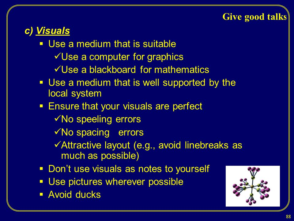 Give good talks c) Visuals. Use a medium that is suitable. Use a computer for graphics. Use a blackboard for mathematics.