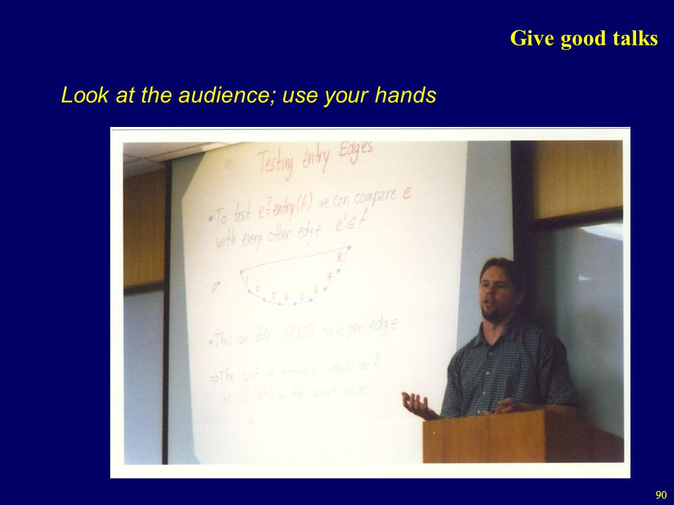 Give good talks Look at the audience; use your hands
