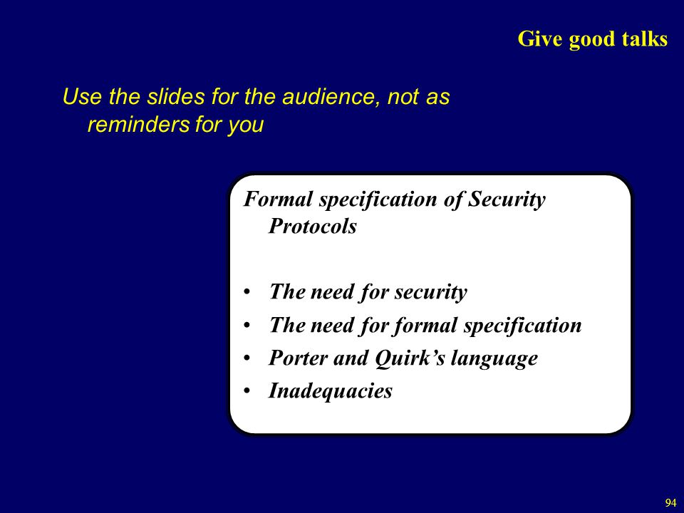 Give good talks Use the slides for the audience, not as reminders for you. Formal specification of Security Protocols.